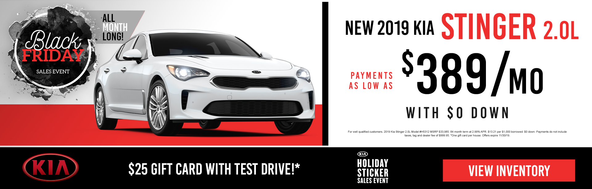 Black Friday Sales Event. All Month Long.  New 2019 Kia Stinger 2.0L. Payments as low at $389 a month. With $0 down.