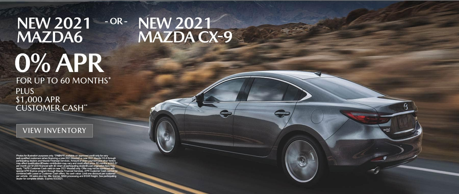 NEW 2021 MAZDA6 OR NEW 2021 MAZDA CX-9 – 0% APR for up to 60 months* PLUS $1,000 APR Customer Cash** View inventory.