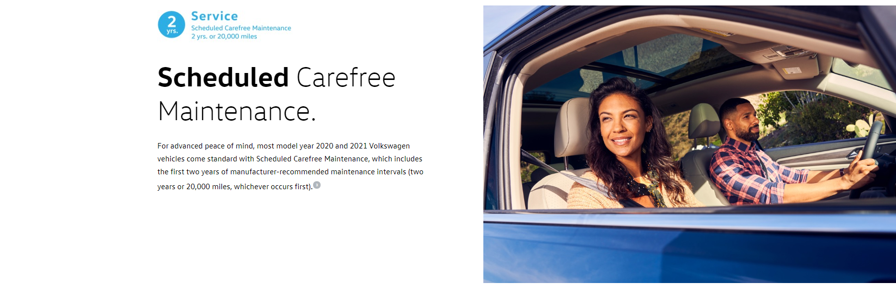 Scheduled Carefree Maintenance. For advanced peace of mind, most model year 2020 and 2021 Volkswagen vehicles come standard with Scheduled Carefree Maintenance, which includes the first two years of manufacturer-recommended maintenance intervals (two years or 20,000 miles, whichever occurs first).