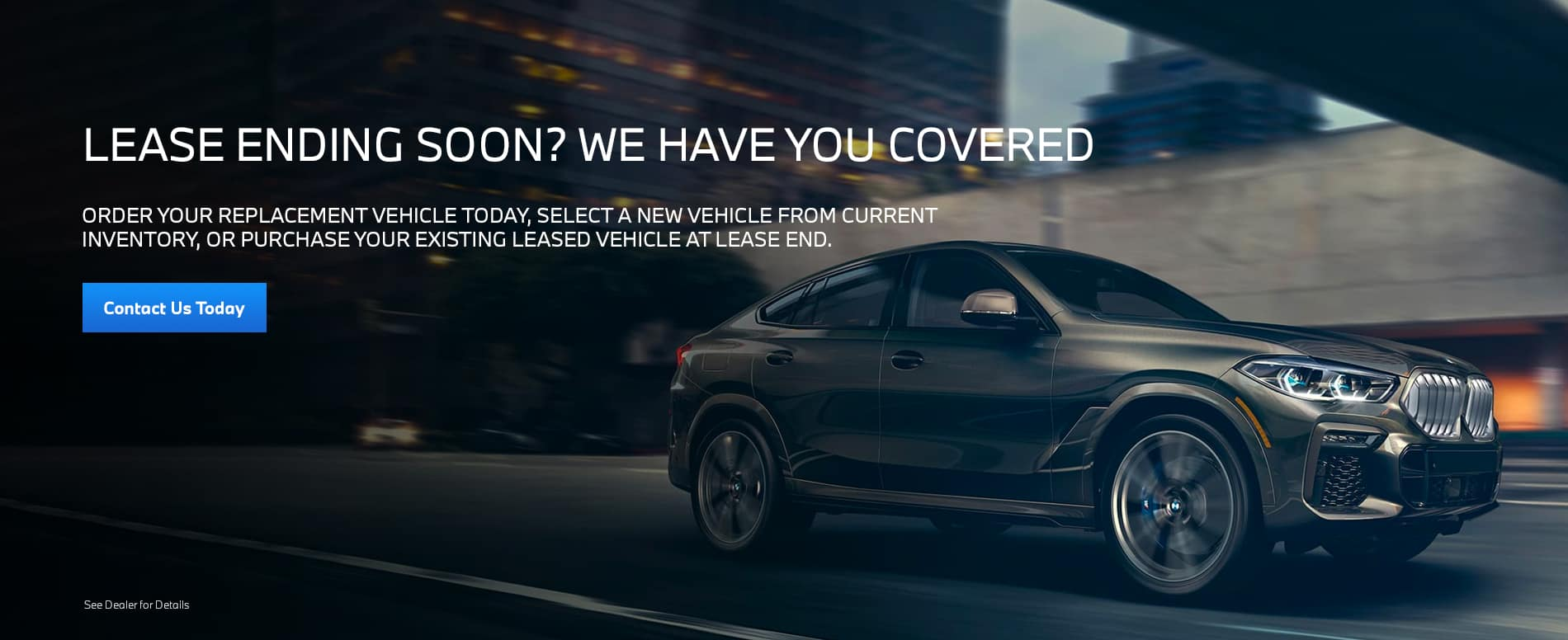 Order your replacement vehicle today, select a new vehicle from current inventory, or purchase your existing leased vehicle at lease end.