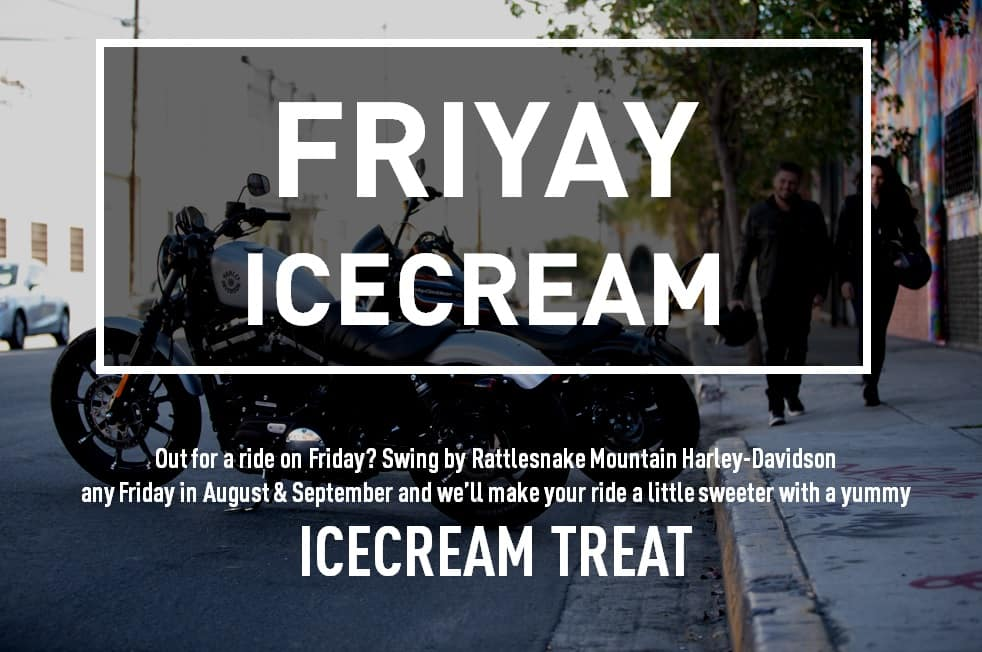 Out for a ride on Friday? Swing by Rattlesnake Mountain Harley-Davidson any Friday in August & September and we'll make your ride a little sweeter with a yummy ICECREAM TREAT